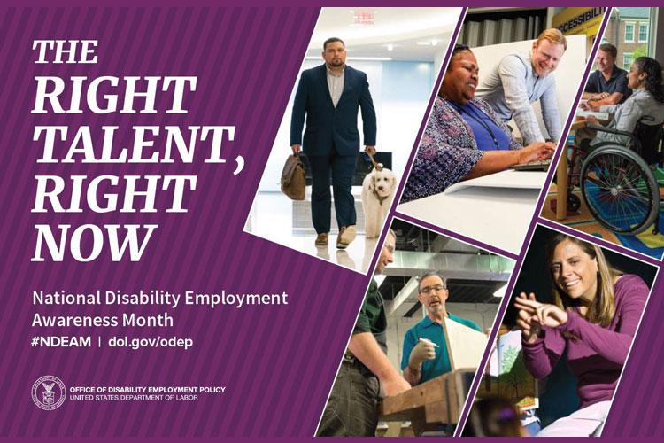 """The 2019 Theme for National Disability Employment Awareness Month (NDEAM) is """"The Right Talent, Right Now."""" According to the Office of Disability Employment Policy, the 2019 theme emphasizes the essential role that people with disabilities play in America's economic success, especially in an era when historically low unemployment and global competition are creating a high demand for skilled talent."""